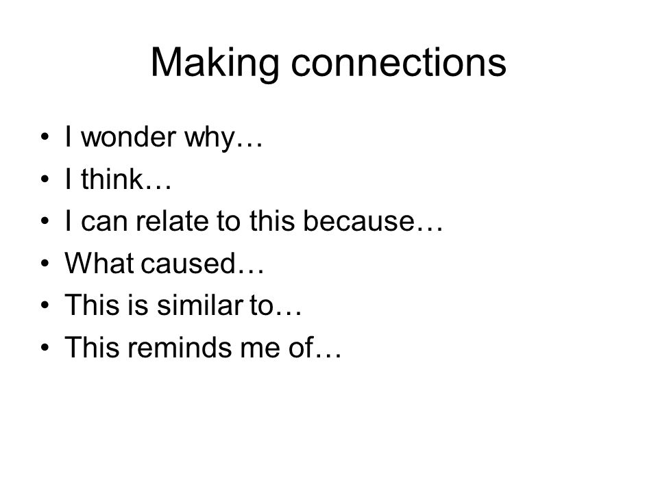 Making connections I wonder why… I think… I can relate to this because… What caused… This is similar to… This reminds me of…