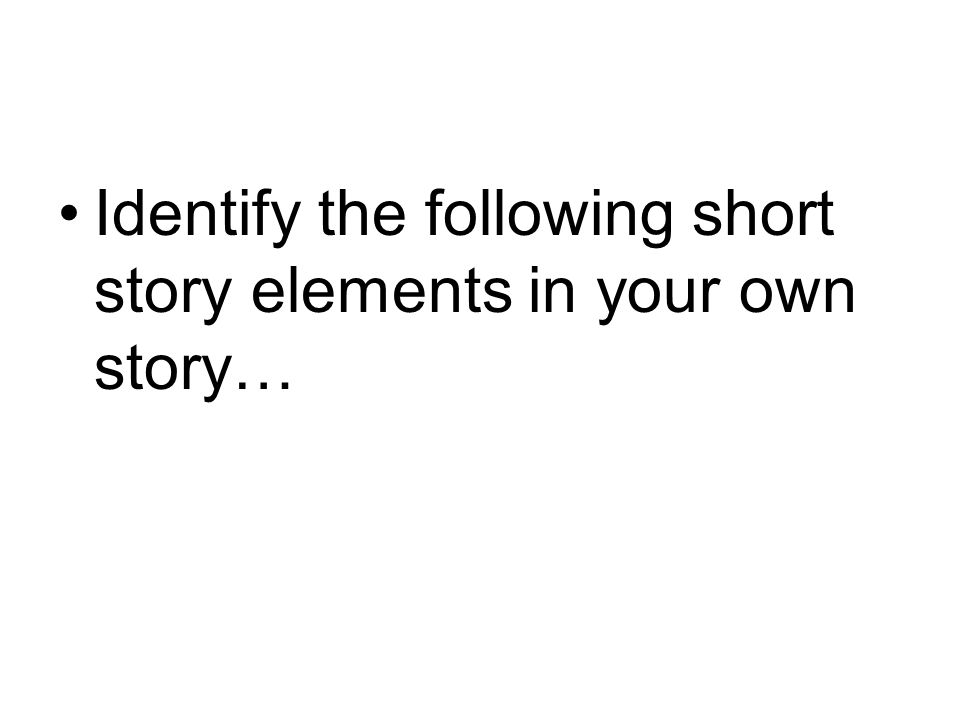 Identify the following short story elements in your own story…