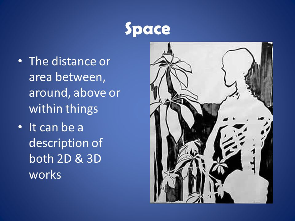 Space The distance or area between, around, above or within things It can be a description of both 2D & 3D works