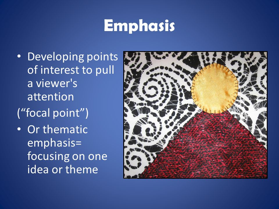 Emphasis Developing points of interest to pull a viewer s attention ( focal point ) Or thematic emphasis= focusing on one idea or theme