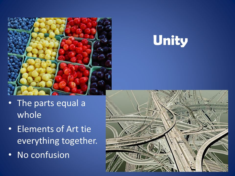 Unity The parts equal a whole Elements of Art tie everything together. No confusion