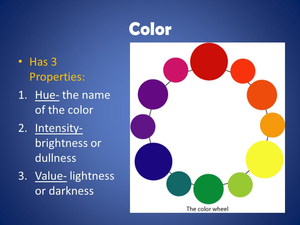 Color Has 3 Properties: 1.Hue- the name of the color 2.Intensity- brightness or dullness 3.Value- lightness or darkness
