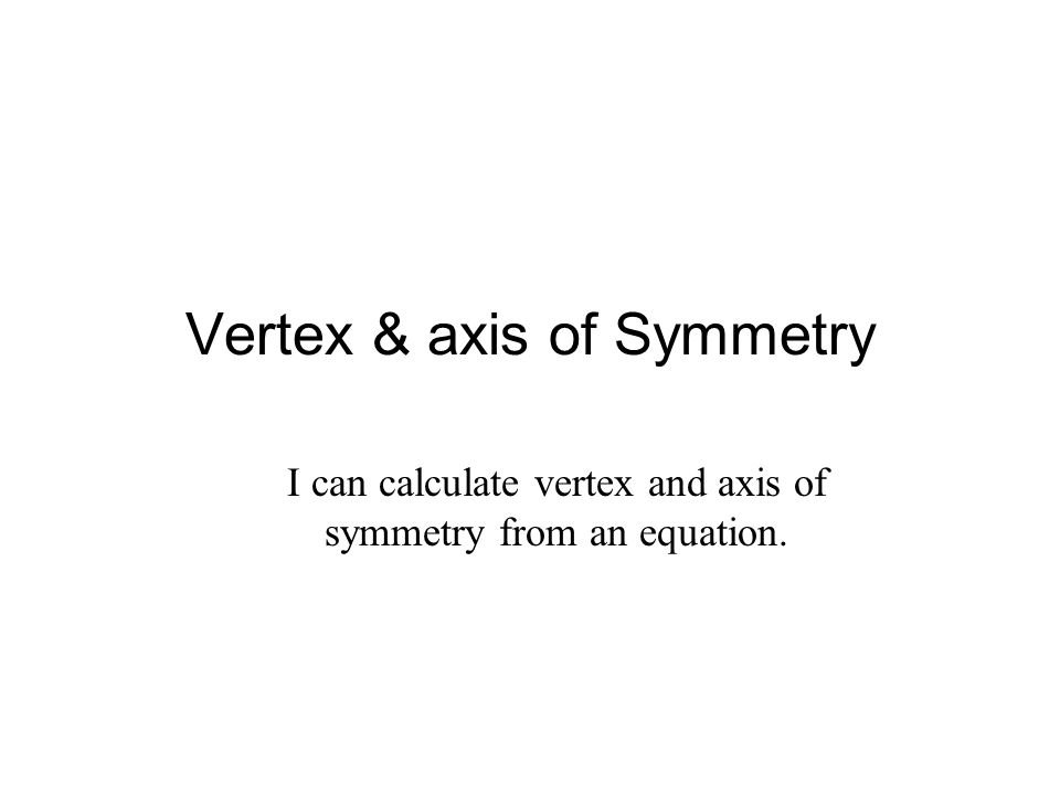 Vertex & axis of Symmetry I can calculate vertex and axis of symmetry from an equation.