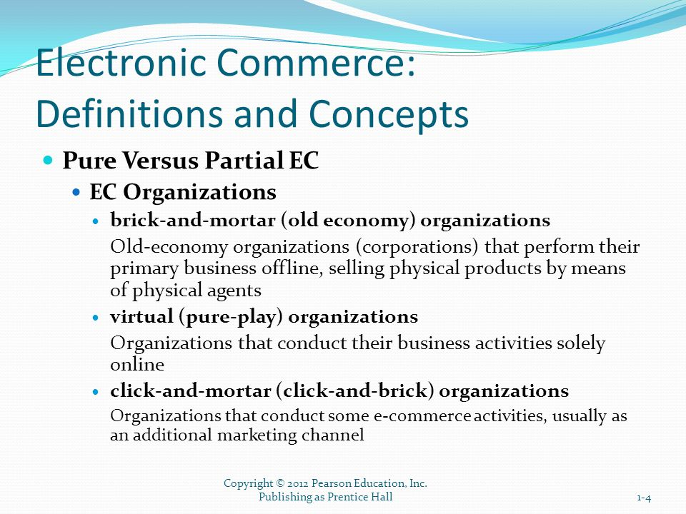 The Electronic Commerce Field: Classification, Content, and a Brief History intrabusiness EC E-commerce category that includes all internal organizational activities that involve the exchange of goods, services, or information among various units and individuals in an organization business-to-employees (B2E) E-commerce model in which an organization delivers services, information, or products to its individual employees 1-15 Copyright © 2012 Pearson Education, Inc.