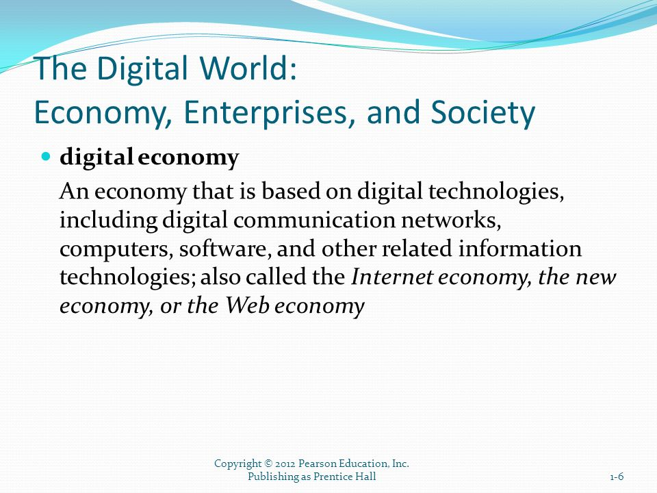 The Digital World: Economy, Enterprises, and Society digital enterprise A new business model that uses IT in a fundamental way to accomplish one or more of three basic objectives: 1.