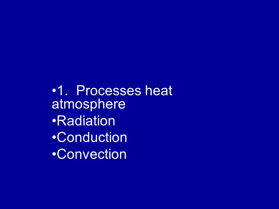 1. Processes heat atmosphere Radiation Conduction Convection
