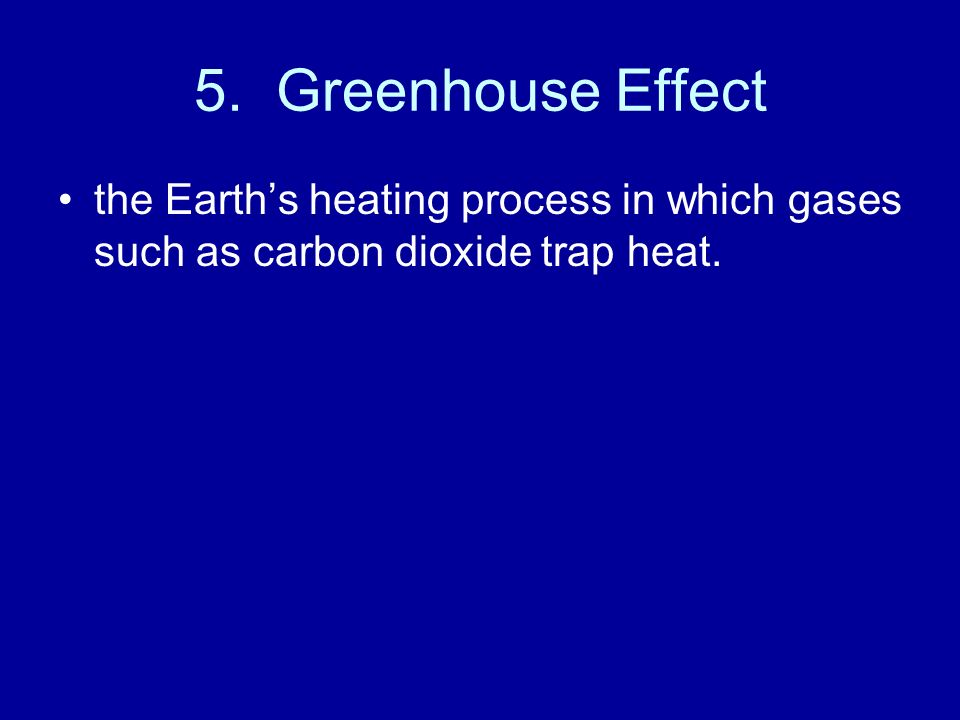5. Greenhouse Effect the Earth's heating process in which gases such as carbon dioxide trap heat.