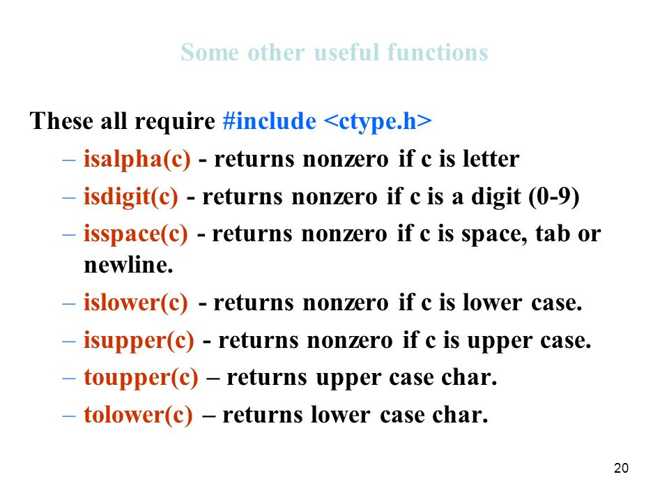 20 Some other useful functions These all require #include –isalpha(c) - returns nonzero if c is letter –isdigit(c) - returns nonzero if c is a digit (0-9) –isspace(c) - returns nonzero if c is space, tab or newline.