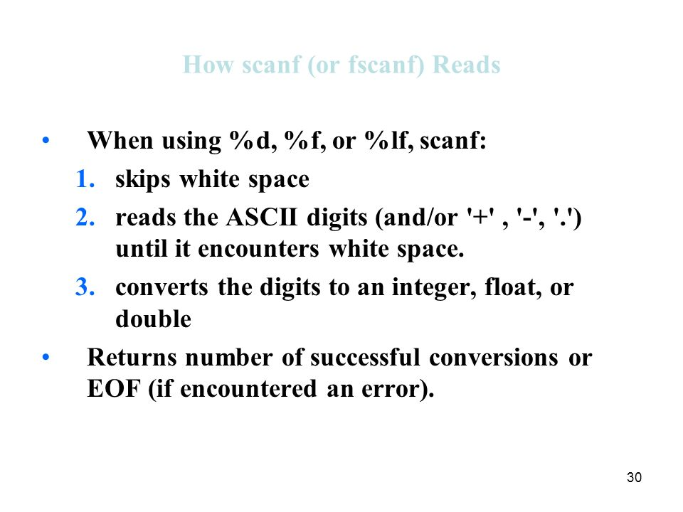 30 How scanf (or fscanf) Reads When using %d, %f, or %lf, scanf: 1.skips white space 2.reads the ASCII digits (and/or + , - , . ) until it encounters white space.