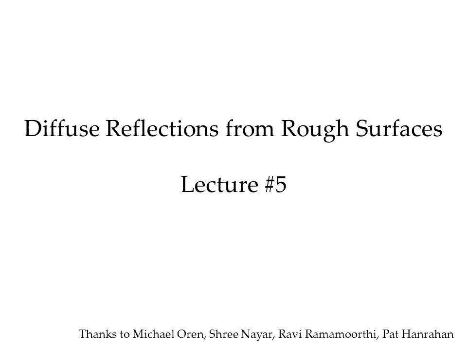 Diffuse Reflections from Rough Surfaces Lecture #5 Thanks to Michael Oren, Shree Nayar, Ravi Ramamoorthi, Pat Hanrahan