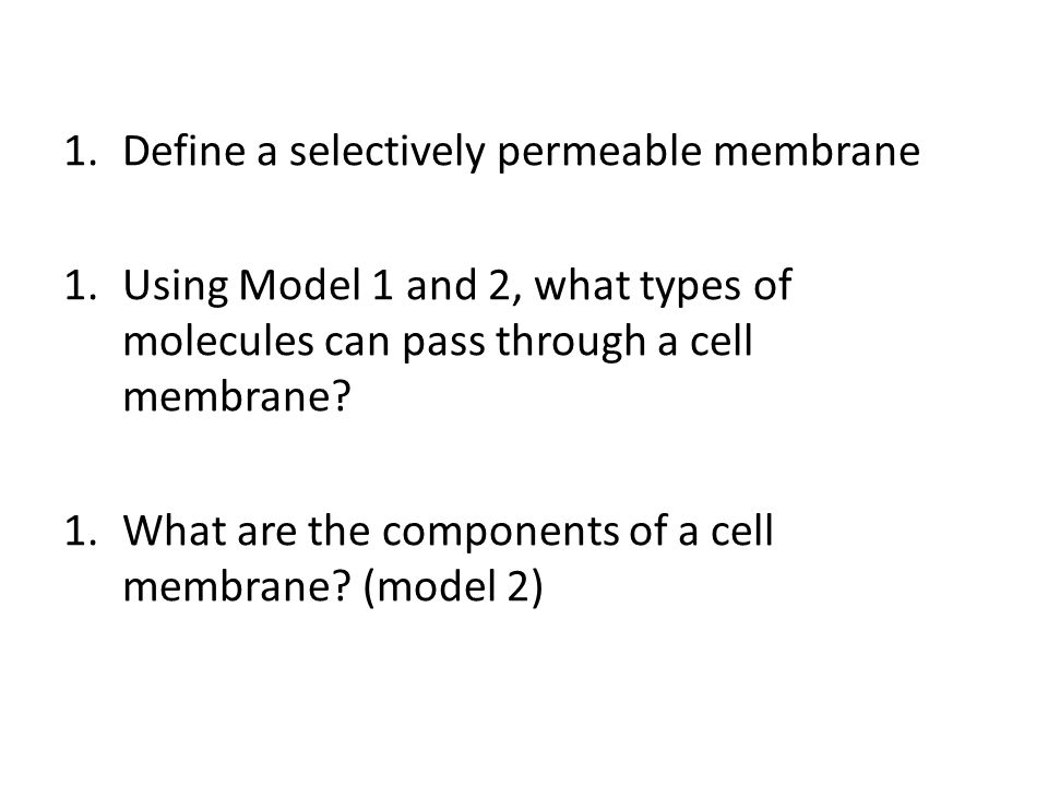 1.Define a selectively permeable membrane 1.Using Model 1 and 2, what types of molecules can pass through a cell membrane.