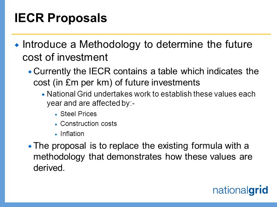 IECR Proposals  Introduce a Methodology to determine the future cost of investment  Currently the IECR contains a table which indicates the cost (in £m per km) of future investments  National Grid undertakes work to establish these values each year and are affected by:-  Steel Prices  Construction costs  Inflation  The proposal is to replace the existing formula with a methodology that demonstrates how these values are derived.