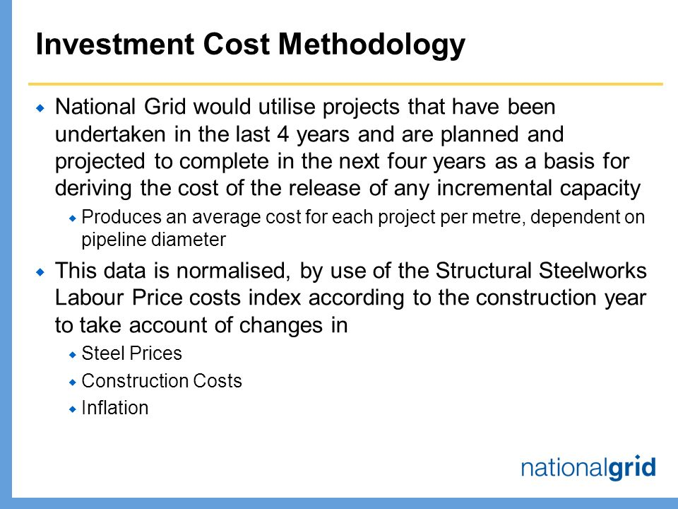 Investment Cost Methodology  National Grid would utilise projects that have been undertaken in the last 4 years and are planned and projected to complete in the next four years as a basis for deriving the cost of the release of any incremental capacity  Produces an average cost for each project per metre, dependent on pipeline diameter  This data is normalised, by use of the Structural Steelworks Labour Price costs index according to the construction year to take account of changes in  Steel Prices  Construction Costs  Inflation