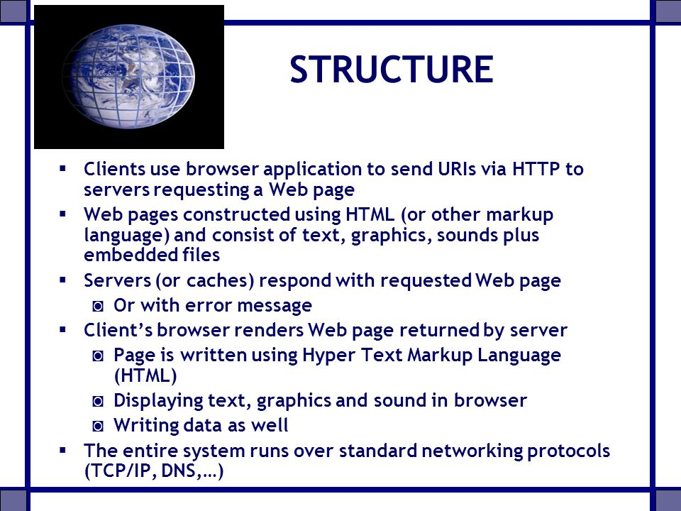 WWW COMPONENTS Structural Components:  Clients/browsers – to dominant implementations  Servers – run on sophisticated hardware  Caches – many interesting implementations  Internet – the global infrastructure which facilitates data transfer Semantic Components:  Hyper Text Transfer Protocol (HTTP)  Hyper Text Markup Language (HTML) –extensible Markup Language (XML)  Uniform Resource Identifiers (URIs)