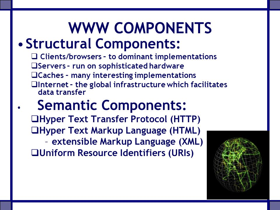 Web Servers Programs that respond to requests from web clients Web servers host services, such as: –Collections of content (e.g., images or documents) –Searchable database Usually runs 24/7, waiting for requests to arrive Logs access information e.g., Apache, Microsoft IIS, Tomcat, Jigsaw,AOLserver