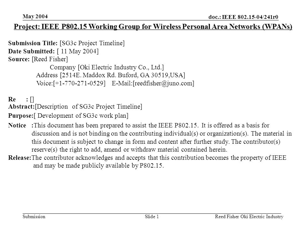 doc.: IEEE /241r0 Submission May 2004 Reed Fisher Oki Electric IndustrySlide 1 Project: IEEE P Working Group for Wireless Personal Area Networks (WPANs) Submission Title: [SG3c Project Timeline] Date Submitted: [ 11 May 2004] Source: [Reed Fisher] Company [Oki Electric Industry Co., Ltd.] Address [2514E.
