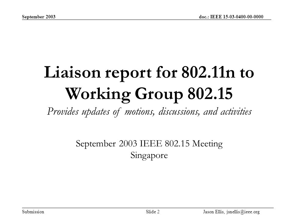 September 2003 doc.: IEEE Submission Slide 2 Jason Ellis, Liaison report for n to Working Group Provides updates of motions, discussions, and activities September 2003 IEEE Meeting Singapore