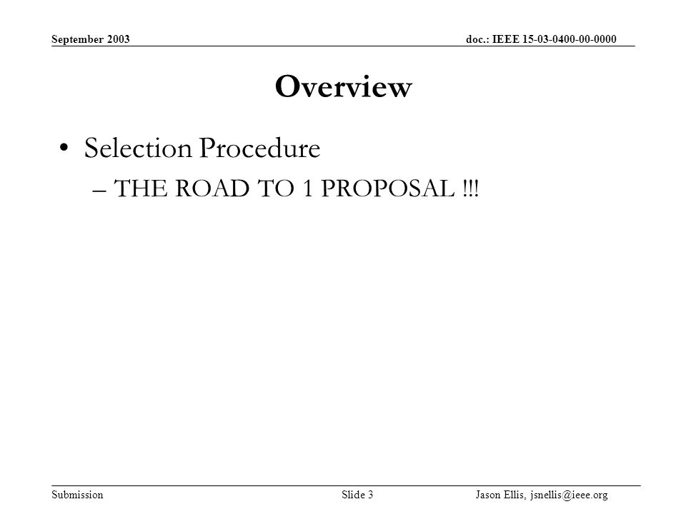 September 2003 doc.: IEEE Submission Slide 3 Jason Ellis, Overview Selection Procedure –THE ROAD TO 1 PROPOSAL !!!