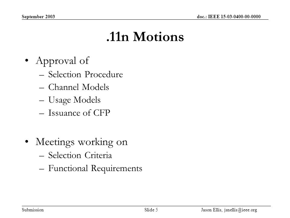 September 2003 doc.: IEEE Submission Slide 5 Jason Ellis, Motions Approval of –Selection Procedure –Channel Models –Usage Models –Issuance of CFP Meetings working on –Selection Criteria –Functional Requirements