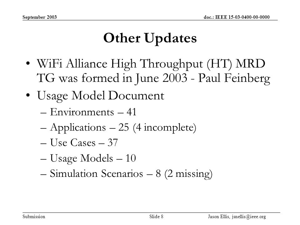 September 2003 doc.: IEEE Submission Slide 8 Jason Ellis, Other Updates WiFi Alliance High Throughput (HT) MRD TG was formed in June Paul Feinberg Usage Model Document –Environments – 41 –Applications – 25 (4 incomplete) –Use Cases – 37 –Usage Models – 10 –Simulation Scenarios – 8 (2 missing)