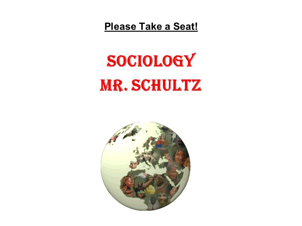 Please Take a Seat! Sociology Mr. Schultz