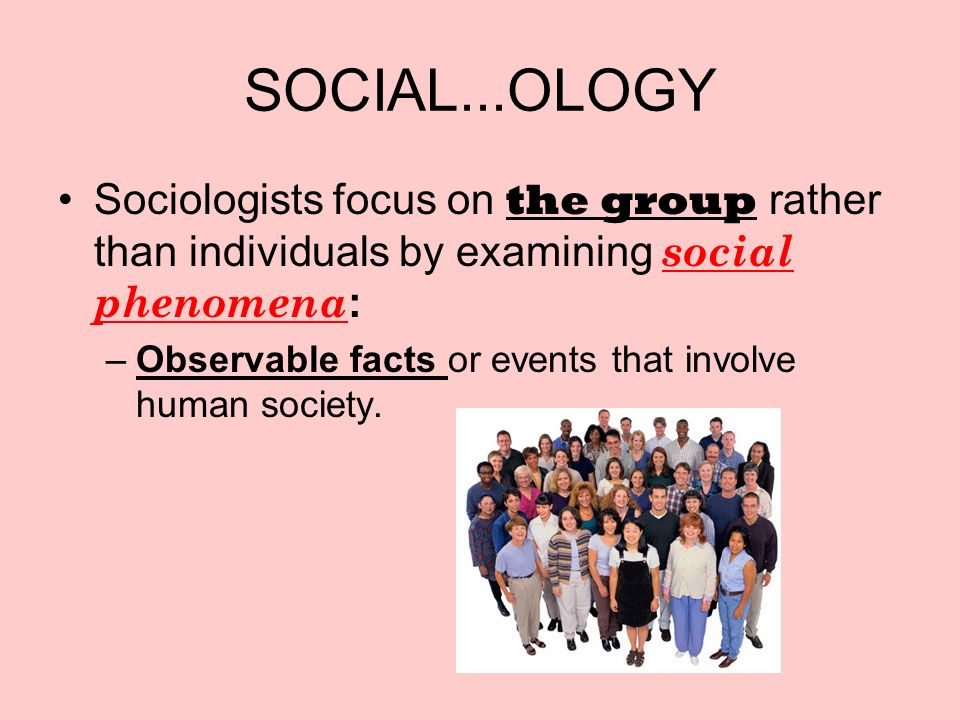 SOCIAL...OLOGY Sociologists focus on the group rather than individuals by examining social phenomena : –Observable facts or events that involve human