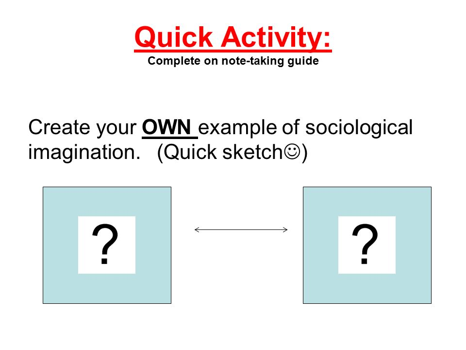Quick Activity: Complete on note-taking guide Create your OWN example of sociological imagination. (Quick sketch )