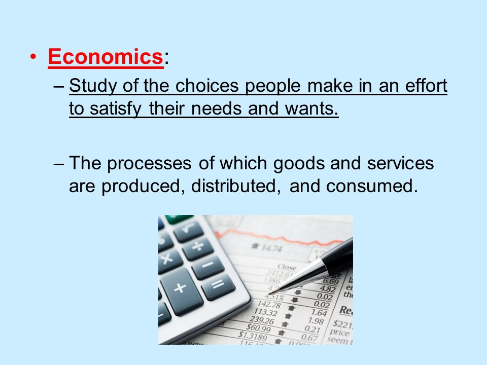 Economics: –Study of the choices people make in an effort to satisfy their needs and wants. –The processes of which goods and services are produced, d