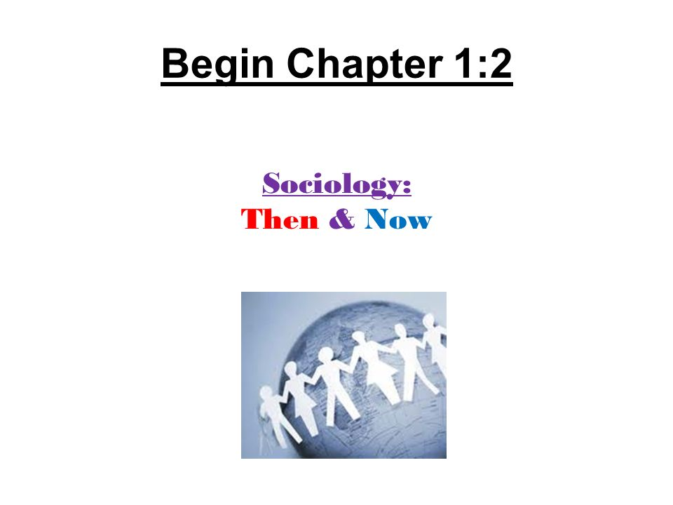 Begin Chapter 1:2 Sociology: Then & Now