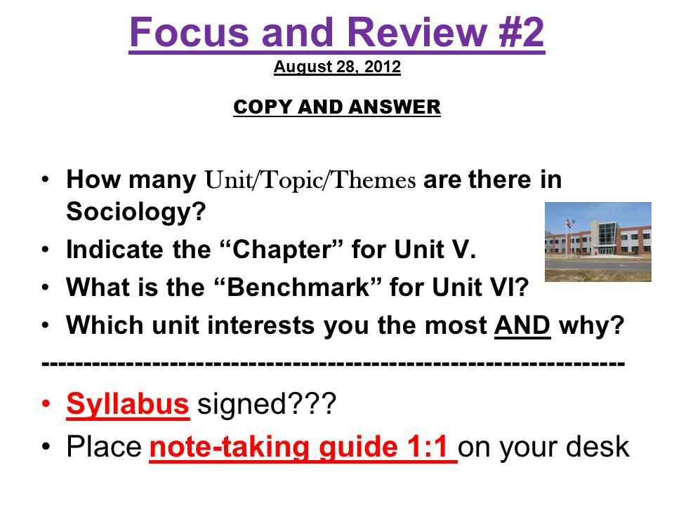 """Focus and Review #2 August 28, 2012 COPY AND ANSWER How many Unit/Topic/Themes are there in Sociology? Indicate the """"Chapter"""" for Unit V. What is the"""