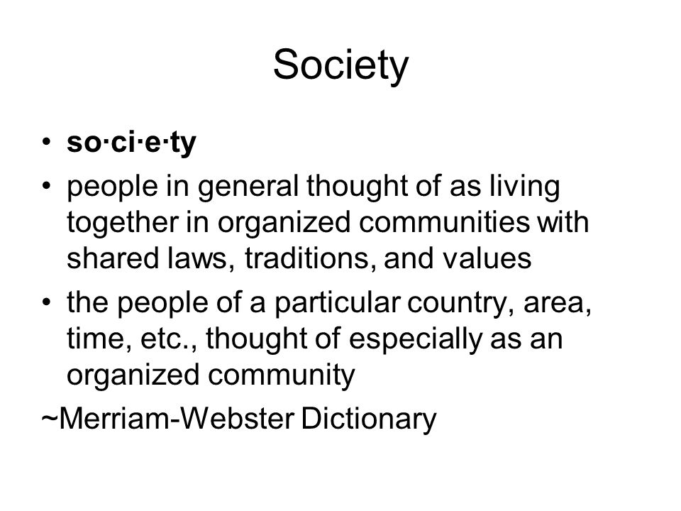 Society so·ci·e·ty people in general thought of as living together in organized communities with shared laws, traditions, and values the people of a p