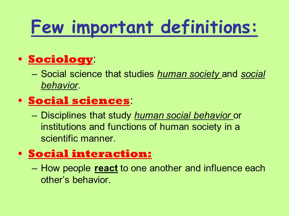 Few important definitions: Sociology : –Social science that studies human society and social behavior. Social sciences : –Disciplines that study human