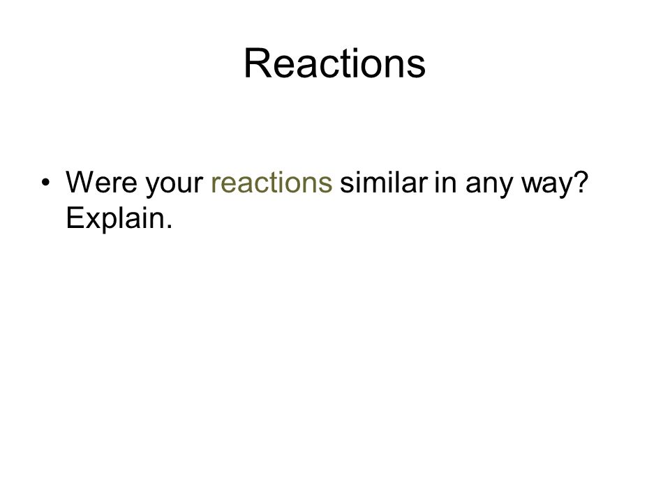 Reactions Were your reactions similar in any way Explain.