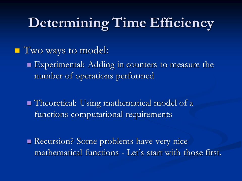 Determining Time Efficiency Two ways to model: Two ways to model: Experimental: Adding in counters to measure the number of operations performed Experimental: Adding in counters to measure the number of operations performed Theoretical: Using mathematical model of a functions computational requirements Theoretical: Using mathematical model of a functions computational requirements Recursion.