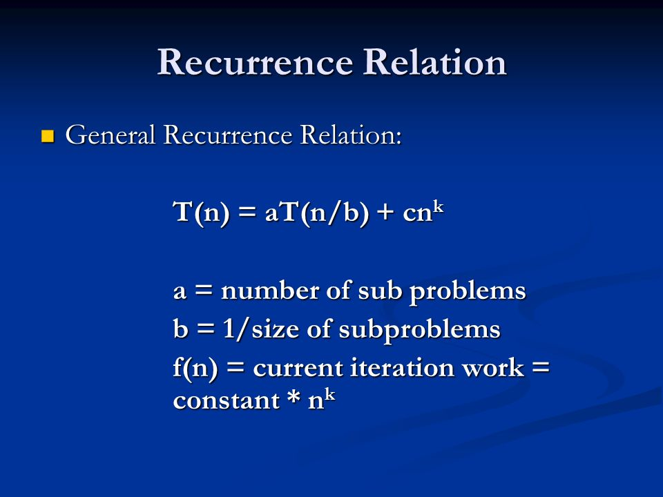 Recurrence Relation General Recurrence Relation: General Recurrence Relation: T(n) = aT(n/b) + cn k a = number of sub problems b = 1/size of subproblems f(n) = current iteration work = constant * n k