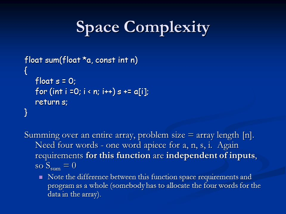 Space Complexity float sum(float *a, const int n) { float s = 0; for (int i =0; i < n; i++) s += a[i]; return s; } Summing over an entire array, problem size = array length [n].