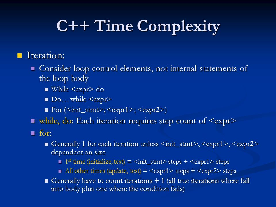 C++ Time Complexity Iteration: Iteration: Consider loop control elements, not internal statements of the loop body Consider loop control elements, not internal statements of the loop body While do While do Do… while Do… while For ( ; ; ) For ( ; ; ) while, do: Each iteration requires step count of while, do: Each iteration requires step count of for: for: Generally 1 for each iteration unless,, dependent on size Generally 1 for each iteration unless,, dependent on size 1 st time (initialize, test) = steps + steps 1 st time (initialize, test) = steps + steps All other times (update, test) = steps + steps All other times (update, test) = steps + steps Generally have to count iterations + 1 (all true iterations where fall into body plus one where the condition fails) Generally have to count iterations + 1 (all true iterations where fall into body plus one where the condition fails)