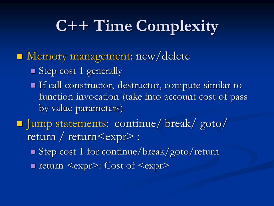 C++ Time Complexity Memory management: new/delete Memory management: new/delete Step cost 1 generally Step cost 1 generally If call constructor, destructor, compute similar to function invocation (take into account cost of pass by value parameters) If call constructor, destructor, compute similar to function invocation (take into account cost of pass by value parameters) Jump statements: continue/ break/ goto/ return / return : Jump statements: continue/ break/ goto/ return / return : Step cost 1 for continue/break/goto/return Step cost 1 for continue/break/goto/return return : Cost of return : Cost of