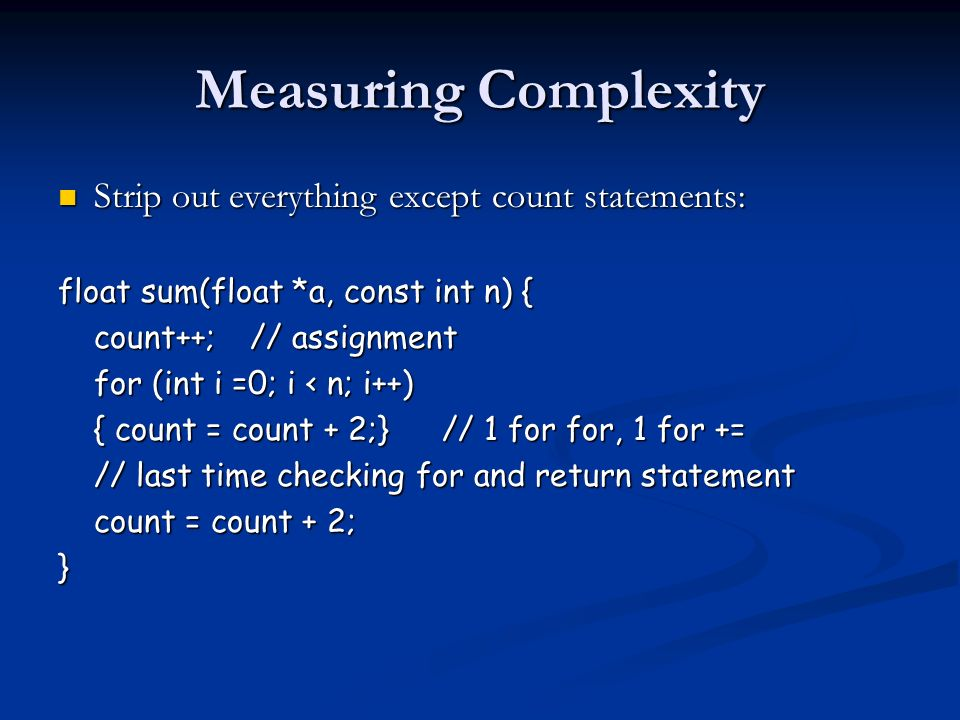 Measuring Complexity Strip out everything except count statements: Strip out everything except count statements: float sum(float *a, const int n) { count++;// assignment for (int i =0; i < n; i++) { count = count + 2;}// 1 for for, 1 for += // last time checking for and return statement count = count + 2; }