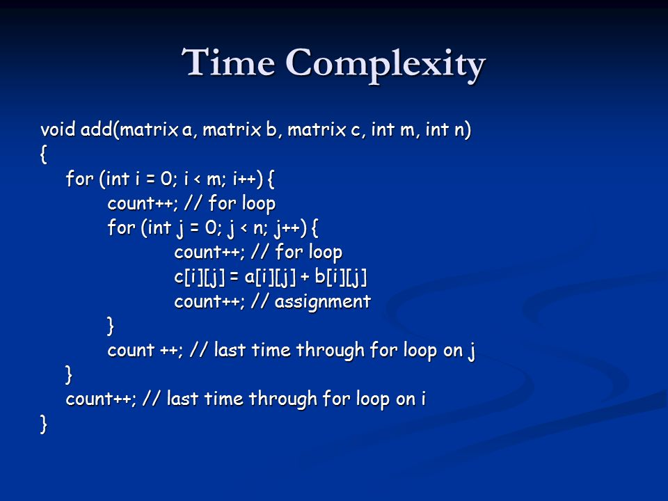 Time Complexity void add(matrix a, matrix b, matrix c, int m, int n) { for (int i = 0; i < m; i++) { count++; // for loop for (int j = 0; j < n; j++) { count++; // for loop c[i][j] = a[i][j] + b[i][j] count++; // assignment } count ++; // last time through for loop on j } count++; // last time through for loop on i }