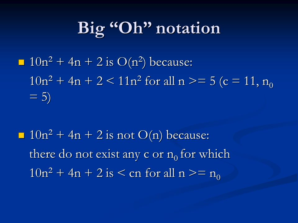 Big Oh notation 10n 2 + 4n + 2 is O(n 2 ) because: 10n 2 + 4n + 2 is O(n 2 ) because: 10n 2 + 4n + 2 = 5 (c = 11, n 0 = 5) 10n 2 + 4n + 2 is not O(n) because: 10n 2 + 4n + 2 is not O(n) because: there do not exist any c or n 0 for which 10n 2 + 4n + 2 is = n 0