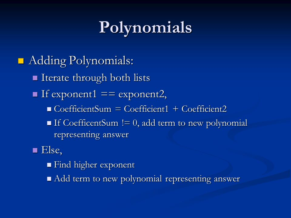 Polynomials Adding Polynomials: Adding Polynomials: Iterate through both lists Iterate through both lists If exponent1 == exponent2, If exponent1 == exponent2, CoefficientSum = Coefficient1 + Coefficient2 CoefficientSum = Coefficient1 + Coefficient2 If CoefficentSum != 0, add term to new polynomial representing answer If CoefficentSum != 0, add term to new polynomial representing answer Else, Else, Find higher exponent Find higher exponent Add term to new polynomial representing answer Add term to new polynomial representing answer