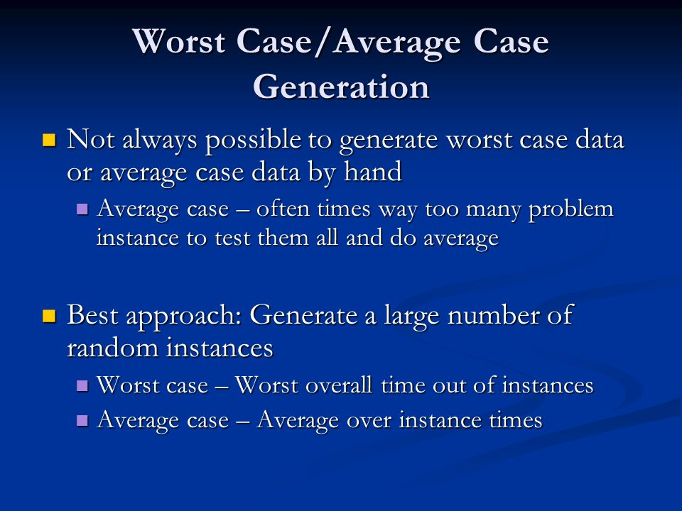 Worst Case/Average Case Generation Not always possible to generate worst case data or average case data by hand Not always possible to generate worst case data or average case data by hand Average case – often times way too many problem instance to test them all and do average Average case – often times way too many problem instance to test them all and do average Best approach: Generate a large number of random instances Best approach: Generate a large number of random instances Worst case – Worst overall time out of instances Worst case – Worst overall time out of instances Average case – Average over instance times Average case – Average over instance times