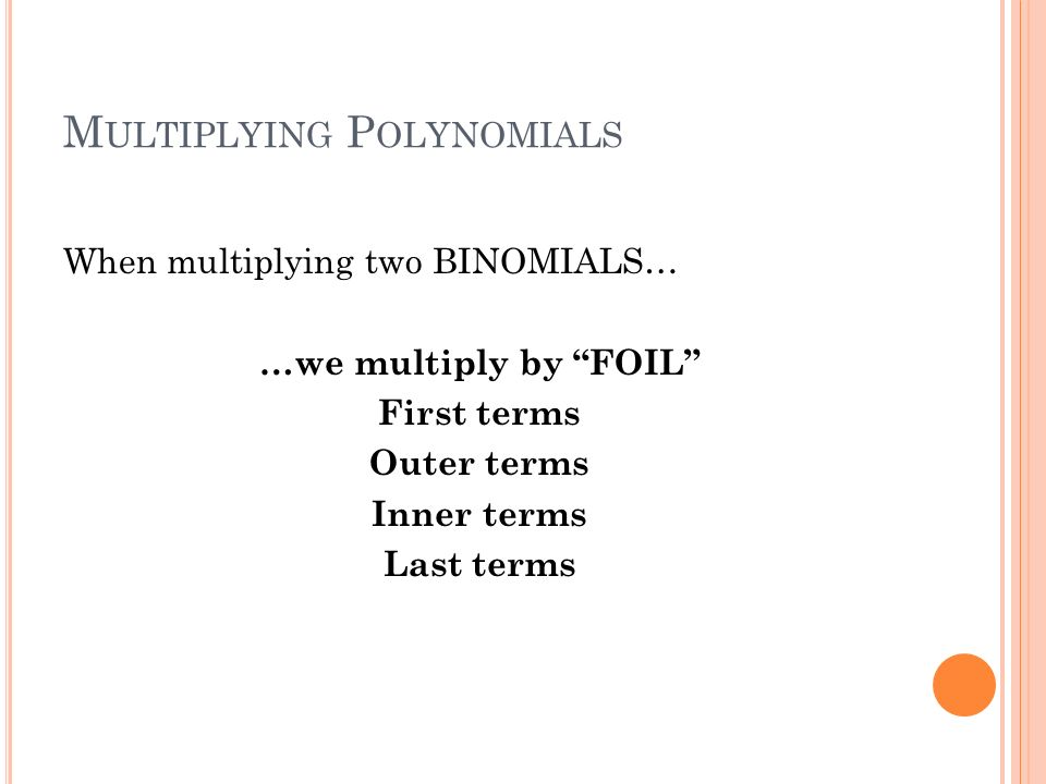 M ULTIPLYING P OLYNOMIALS When multiplying two BINOMIALS… …we multiply by FOIL First terms Outer terms Inner terms Last terms