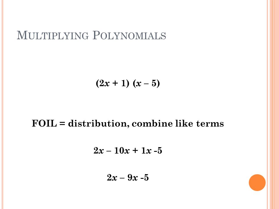 M ULTIPLYING P OLYNOMIALS (2 x + 1) ( x – 5) FOIL = distribution, combine like terms 2 x – 10 x + 1 x -5 2 x – 9 x -5