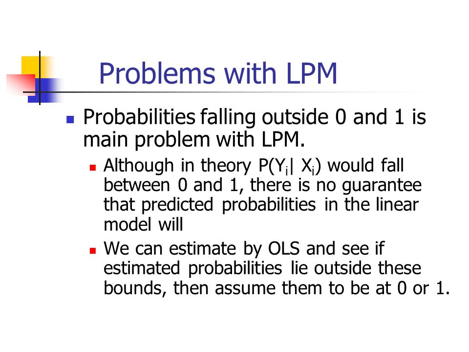 Problems with LPM Probabilities falling outside 0 and 1 is main problem with LPM.
