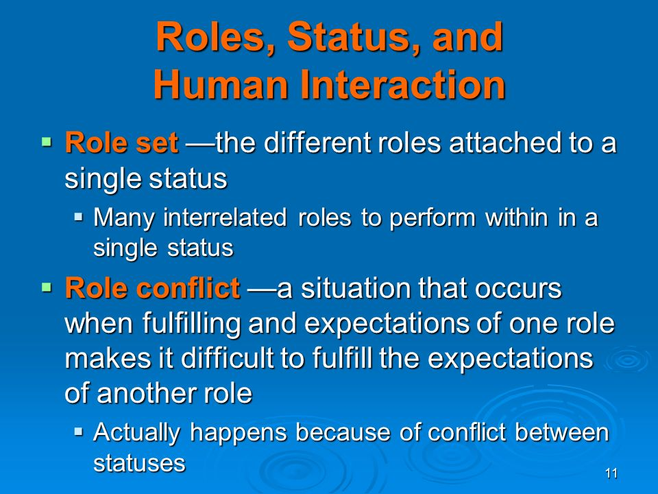 11 Roles, Status, and Human Interaction  Role set —the different roles attached to a single status  Many interrelated roles to perform within in a single status  Role conflict —a situation that occurs when fulfilling and expectations of one role makes it difficult to fulfill the expectations of another role  Actually happens because of conflict between statuses