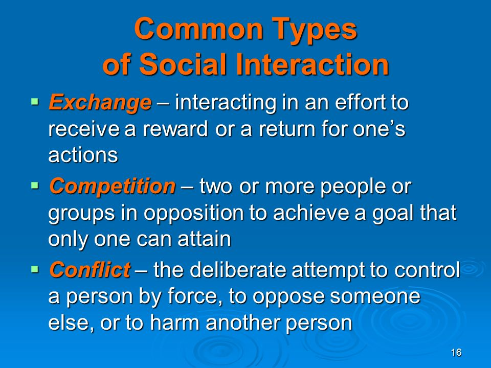 16 Common Types of Social Interaction  Exchange – interacting in an effort to receive a reward or a return for one's actions  Competition – two or more people or groups in opposition to achieve a goal that only one can attain  Conflict – the deliberate attempt to control a person by force, to oppose someone else, or to harm another person