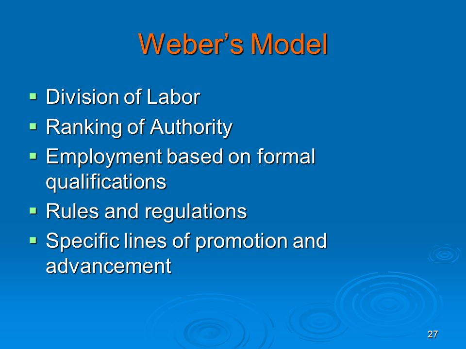27 Weber's Model  Division of Labor  Ranking of Authority  Employment based on formal qualifications  Rules and regulations  Specific lines of promotion and advancement
