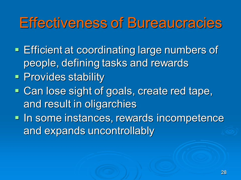 28 Effectiveness of Bureaucracies  Efficient at coordinating large numbers of people, defining tasks and rewards  Provides stability  Can lose sight of goals, create red tape, and result in oligarchies  In some instances, rewards incompetence and expands uncontrollably